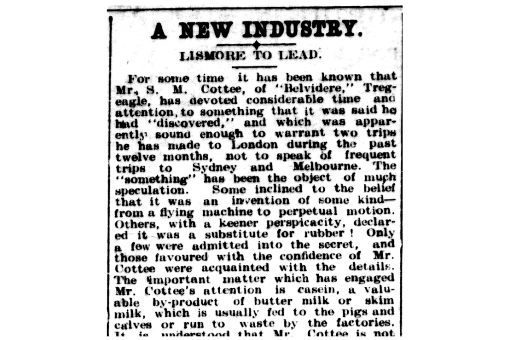 "An astonishing article from 1911 in which Spencer Cottee announces his pioneering casein vision for Australia. That such great commercial value could be obtained from milk was met with incredulity by the public at the time, and is perfectly surmised in the following line outlining Spencer Cottee's revolutionary 'something' [casein]: ""The 'something' has been the object of much speculation. Some inclined to the belief that it was an invention of some kind - from a flying machine to perpetual motion…the important matter which has engaged Mr. Cottee's attention is casein"" [from the 'Northern Star' newspaper, Lismore, Friday May 19, 1911]"